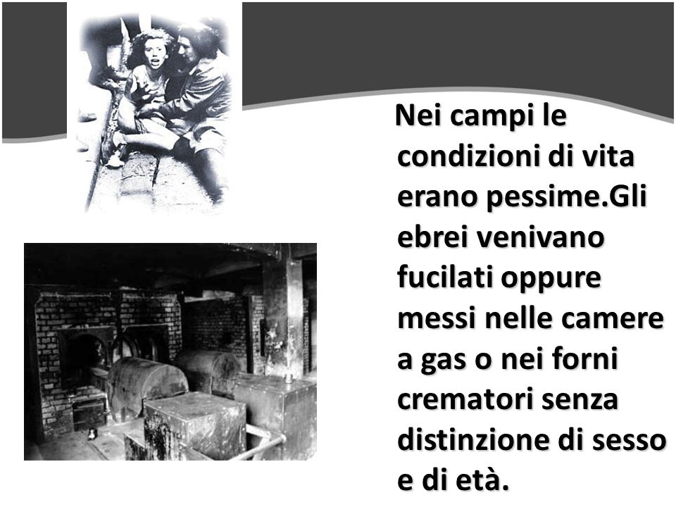 Nei campi le condizioni di vita erano pessime.Gli ebrei venivano fucilati oppure messi nelle camere a gas o nei forni crematori senza distinzione di sesso e di età.