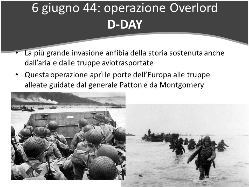6 giugno 44: operazione Overlord D-DAY La più grande invasione anfibia della storia sostenuta anche dallaria e dalle truppe aviotrasportate Questa operazione aprì le porte dellEuropa alle truppe alleate guidate dal generale Patton e da Montgomery