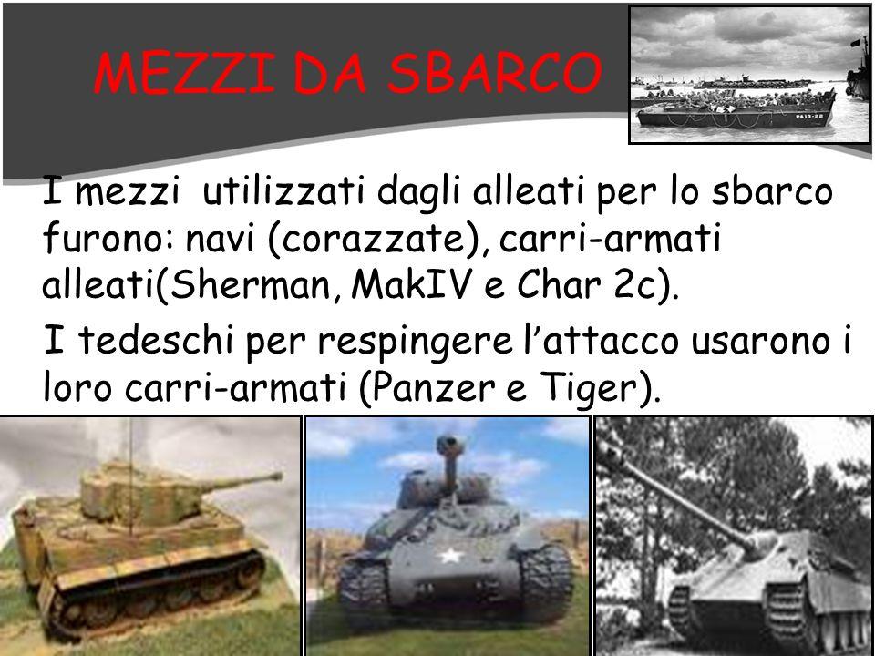 MEZZI DA SBARCO I mezzi utilizzati dagli alleati per lo sbarco furono: navi (corazzate), carri-armati alleati(Sherman, MakIV e Char 2c). I tedeschi pe
