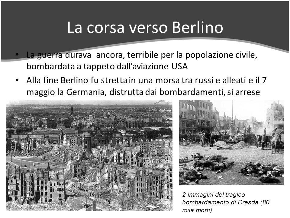 La corsa verso Berlino La guerra durava ancora, terribile per la popolazione civile, bombardata a tappeto dallaviazione USA Alla fine Berlino fu stretta in una morsa tra russi e alleati e il 7 maggio la Germania, distrutta dai bombardamenti, si arrese 2 immagini del tragico bombardamento di Dresda (80 mila morti)