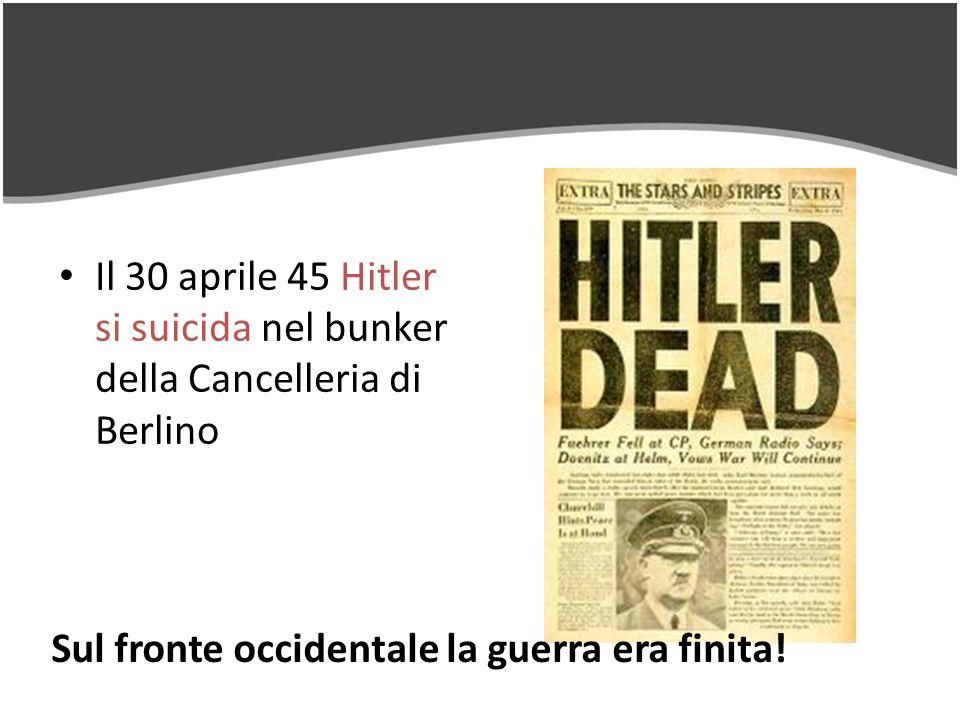 Il 30 aprile 45 Hitler si suicida nel bunker della Cancelleria di Berlino Sul fronte occidentale la guerra era finita!