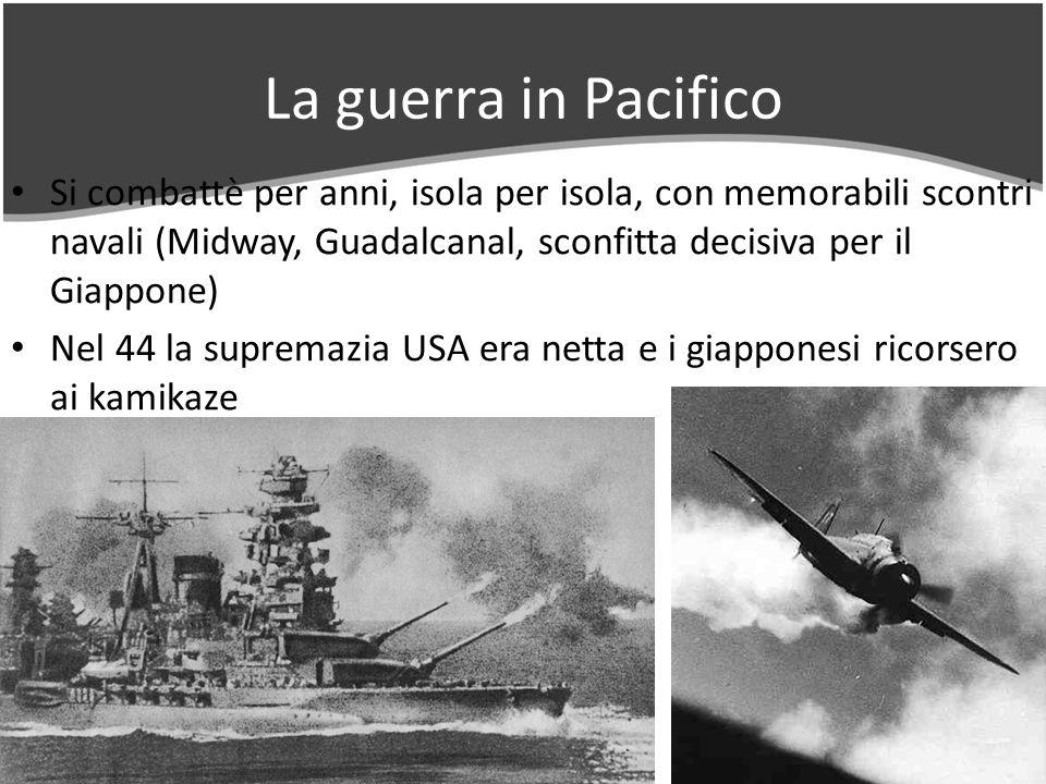 La guerra in Pacifico Si combattè per anni, isola per isola, con memorabili scontri navali (Midway, Guadalcanal, sconfitta decisiva per il Giappone) Nel 44 la supremazia USA era netta e i giapponesi ricorsero ai kamikaze