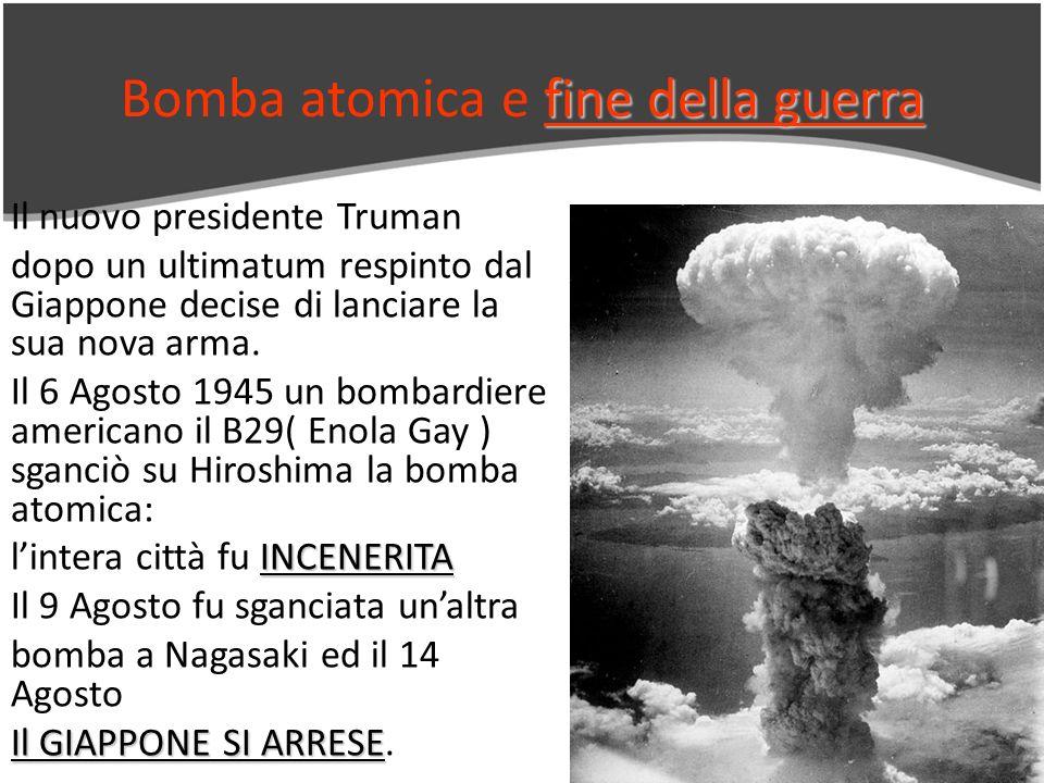 fine della guerra Bomba atomica e fine della guerra Il nuovo presidente Truman dopo un ultimatum respinto dal Giappone decise di lanciare la sua nova arma.