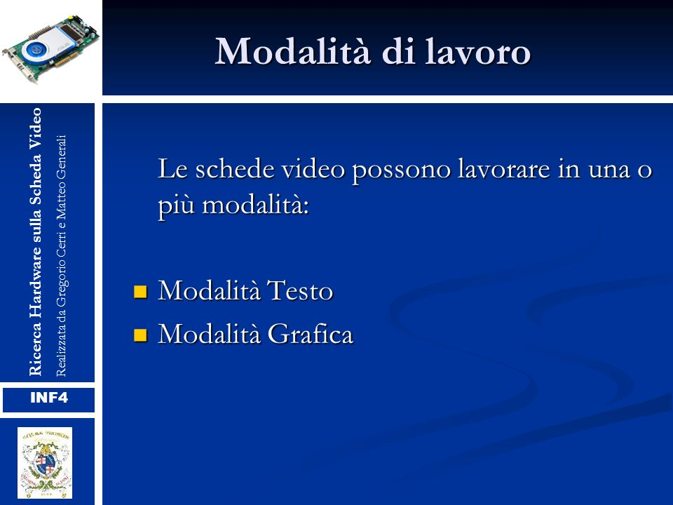 Modalità di lavoro Le schede video possono lavorare in una o più modalità: Modalità Testo Modalità Testo Modalità Grafica Modalità Grafica Ricerca Har