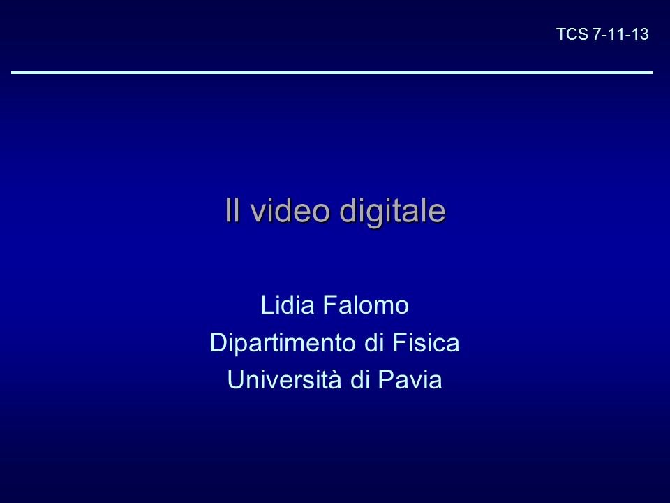 TCS 7-11-13 Il video digitale Lidia Falomo Dipartimento di Fisica Università di Pavia