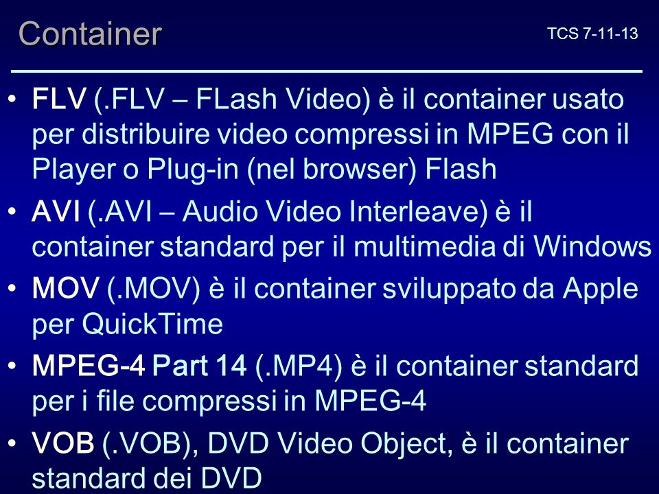 TCS 7-11-13Container FLV (.FLV – FLash Video) è il container usato per distribuire video compressi in MPEG con il Player o Plug-in (nel browser) Flash