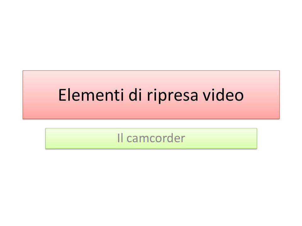 Elementi di ripresa video Il camcorder