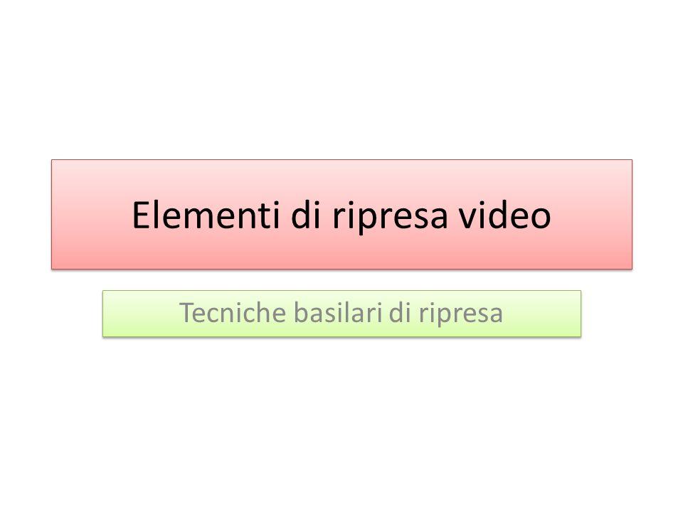 Elementi di ripresa video Tecniche basilari di ripresa