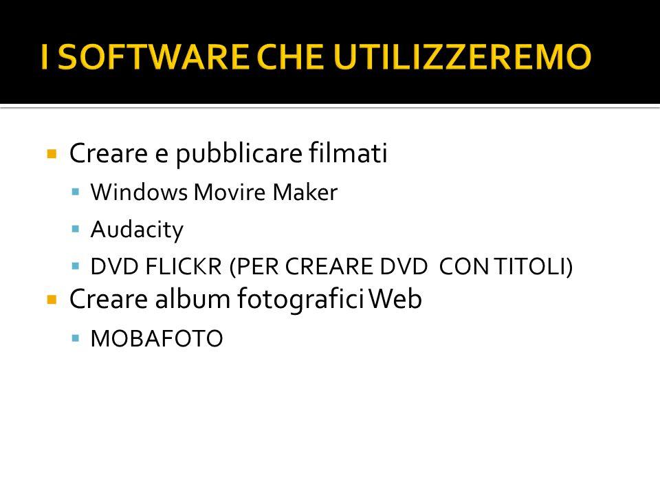 Creare e pubblicare filmati Windows Movire Maker Audacity DVD FLICKR (PER CREARE DVD CON TITOLI) Creare album fotografici Web MOBAFOTO