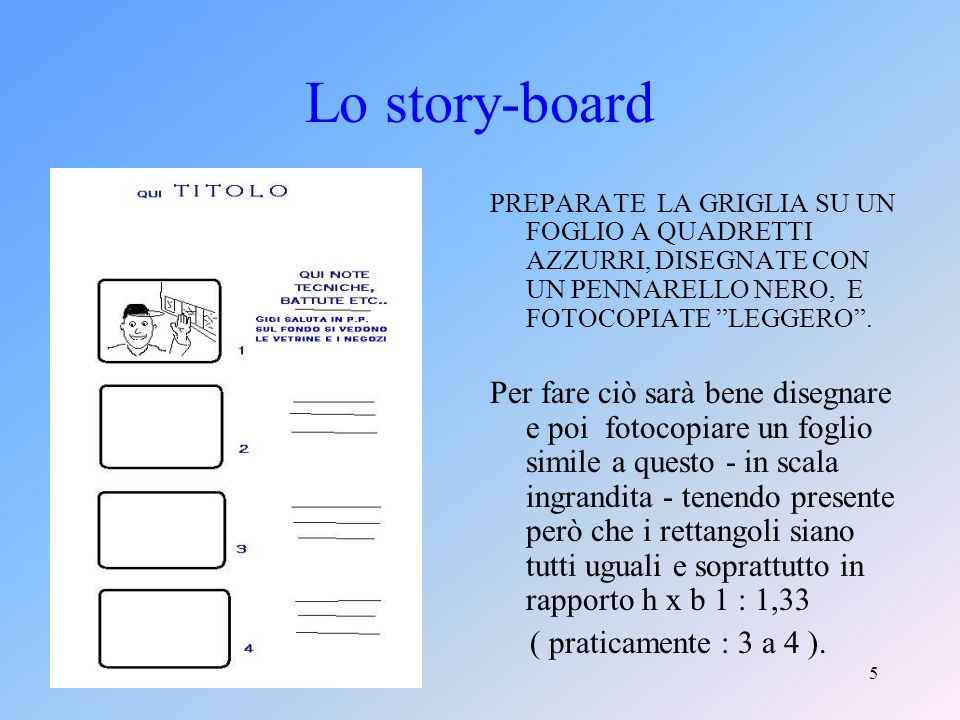 5 Lo story-board PREPARATE LA GRIGLIA SU UN FOGLIO A QUADRETTI AZZURRI, DISEGNATE CON UN PENNARELLO NERO, E FOTOCOPIATE LEGGERO.