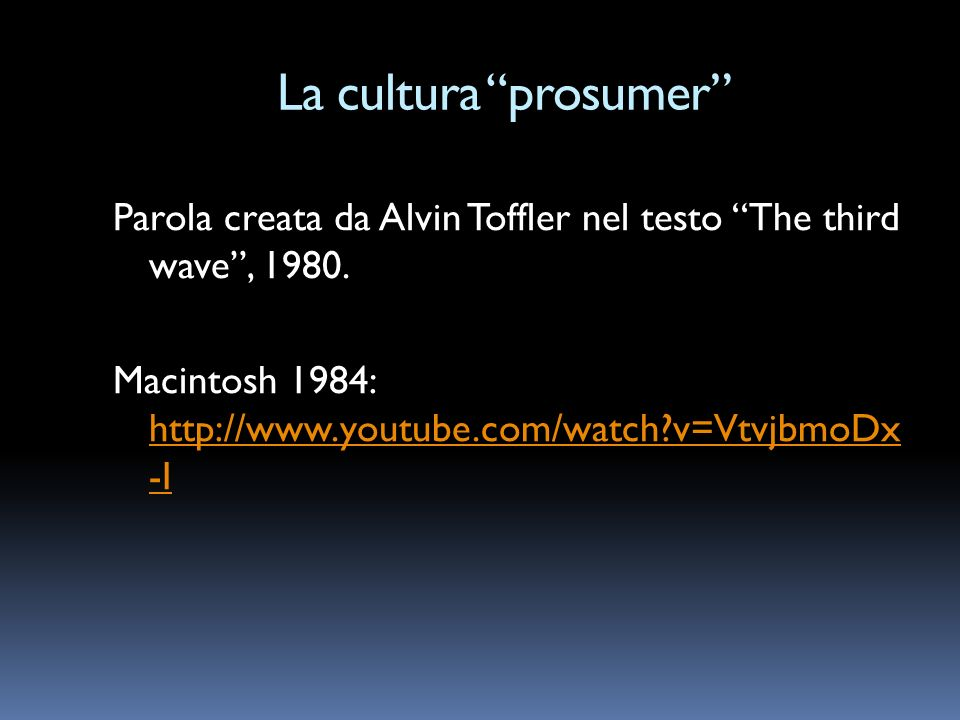 La cultura prosumer Parola creata da Alvin Toffler nel testo The third wave, 1980. Macintosh 1984: http://www.youtube.com/watch?v=VtvjbmoDx -I http://
