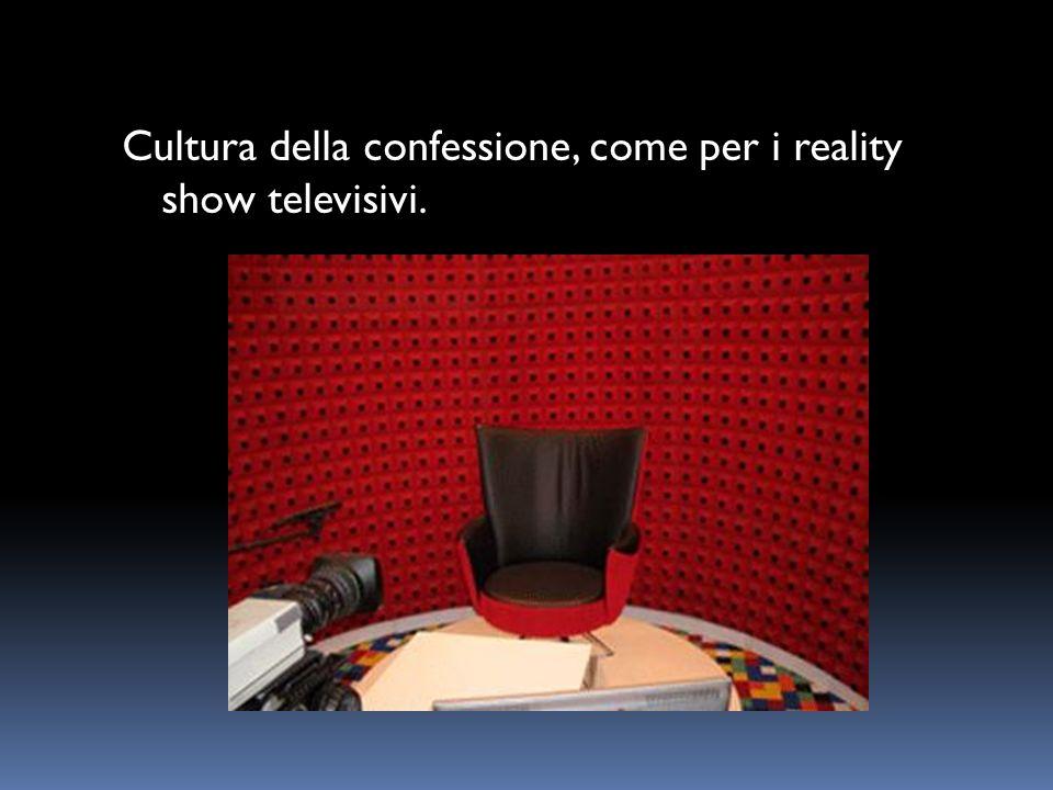 Cultura della confessione, come per i reality show televisivi.