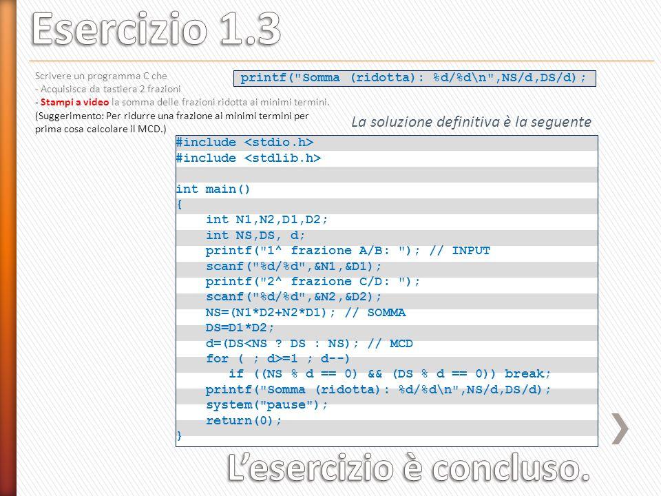 printf( Somma (ridotta): %d/%d\n ,NS/d,DS/d); Scrivere un programma C che - Acquisisca da tastiera 2 frazioni - Stampi a video la somma delle frazioni ridotta ai minimi termini.
