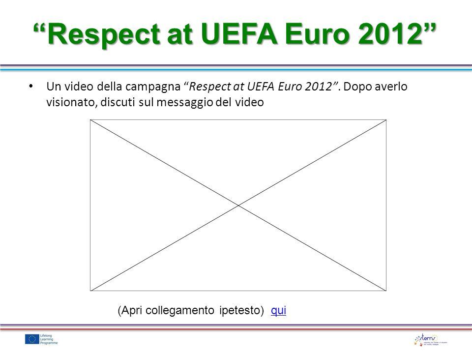 Respect at UEFA Euro 2012 Un video della campagna Respect at UEFA Euro 2012. Dopo averlo visionato, discuti sul messaggio del video (Apri collegamento