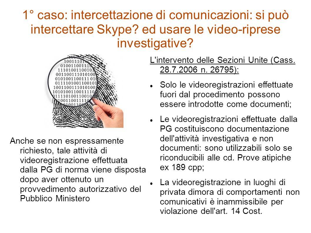 1° caso: intercettazione di comunicazioni: si può intercettare Skype? ed usare le video-riprese investigative? Anche se non espressamente richiesto, t