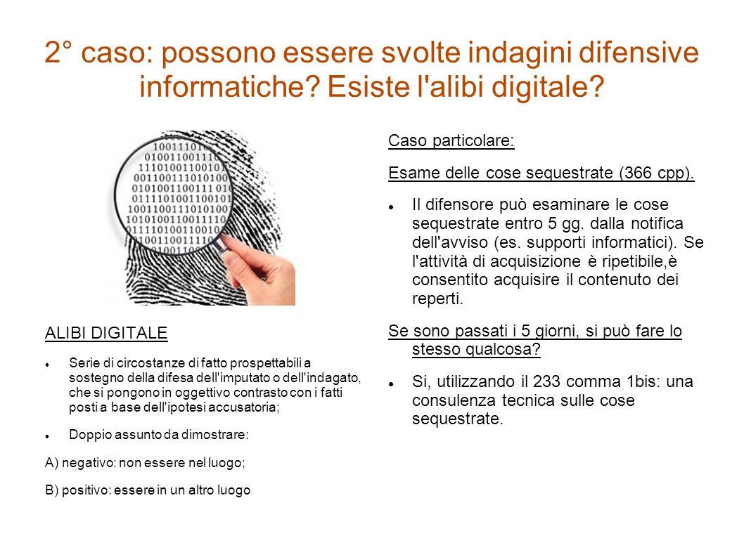 2° caso: possono essere svolte indagini difensive informatiche? Esiste l'alibi digitale? ALIBI DIGITALE Serie di circostanze di fatto prospettabili a