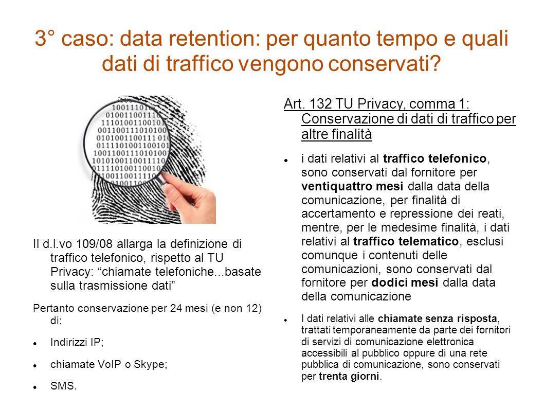 3° caso: data retention: per quanto tempo e quali dati di traffico vengono conservati? Il d.l.vo 109/08 allarga la definizione di traffico telefonico,