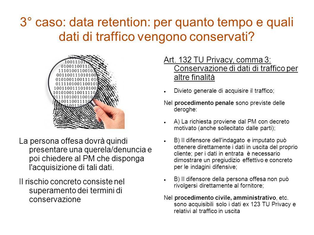 3° caso: data retention: per quanto tempo e quali dati di traffico vengono conservati? La persona offesa dovrà quindi presentare una querela/denuncia