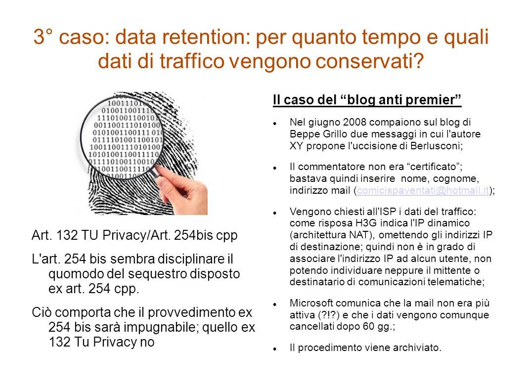 3° caso: data retention: per quanto tempo e quali dati di traffico vengono conservati? Art. 132 TU Privacy/Art. 254bis cpp L'art. 254 bis sembra disci
