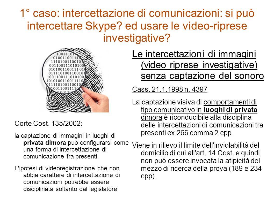 1° caso: intercettazione di comunicazioni: si può intercettare Skype? ed usare le video-riprese investigative? Corte Cost. 135/2002: la captazione di