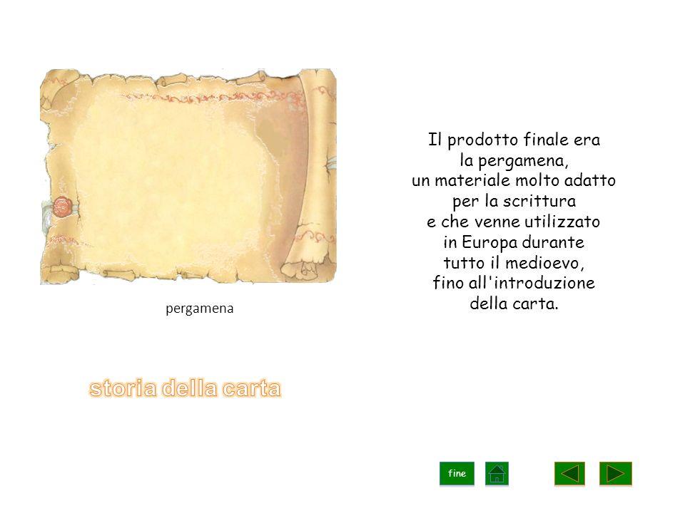 Il prodotto finale era la pergamena, un materiale molto adatto per la scrittura e che venne utilizzato in Europa durante tutto il medioevo, fino all introduzione della carta.