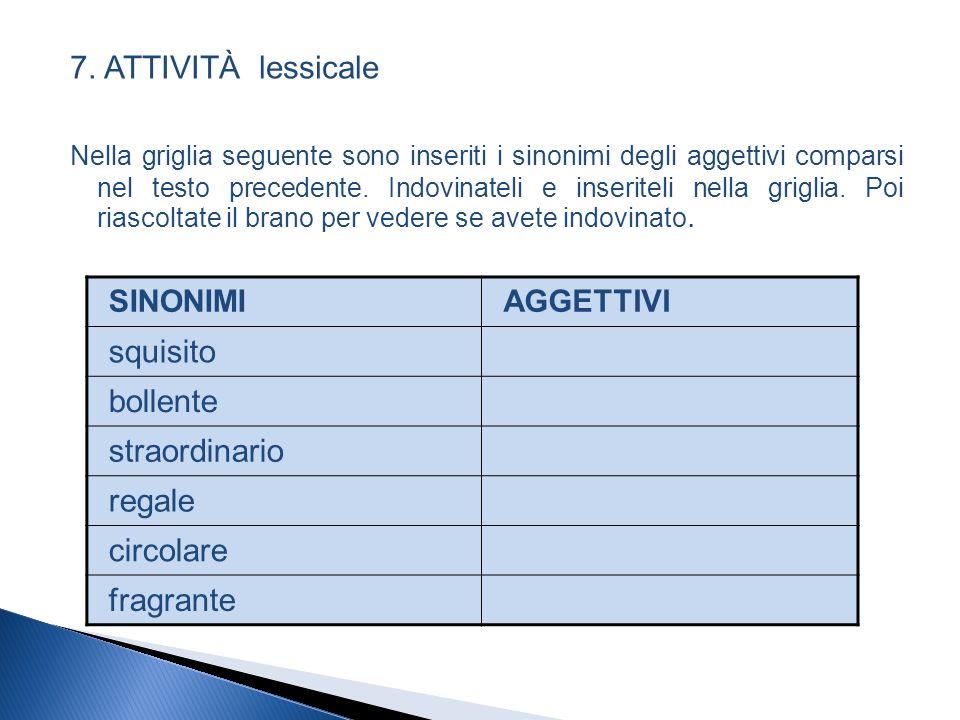 7. ATTIVITÀ lessicale Nella griglia seguente sono inseriti i sinonimi degli aggettivi comparsi nel testo precedente. Indovinateli e inseriteli nella g