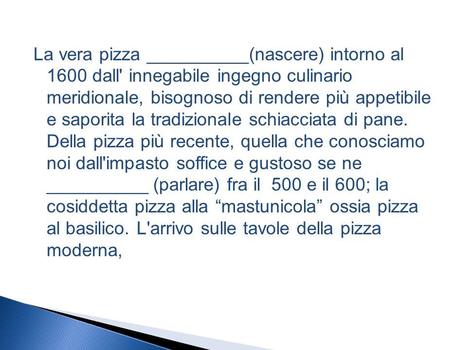 La vera pizza __________(nascere) intorno al 1600 dall innegabile ingegno culinario meridionale, bisognoso di rendere più appetibile e saporita la tradizionale schiacciata di pane.