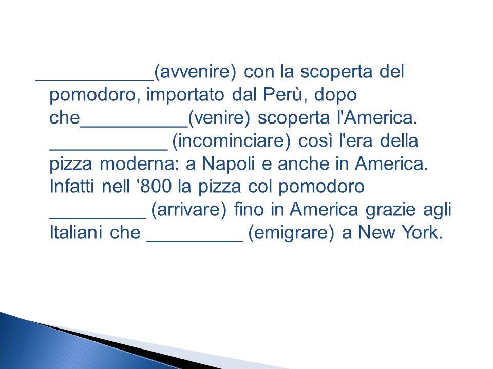 ___________(avvenire) con la scoperta del pomodoro, importato dal Perù, dopo che__________(venire) scoperta l America.