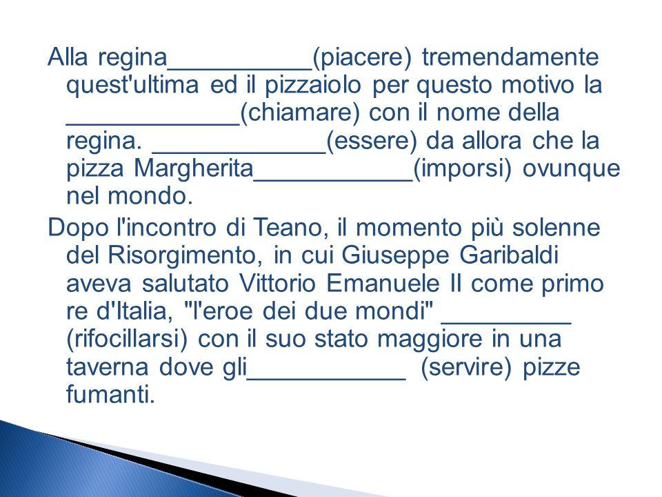 Alla regina__________(piacere) tremendamente quest ultima ed il pizzaiolo per questo motivo la ____________(chiamare) con il nome della regina.