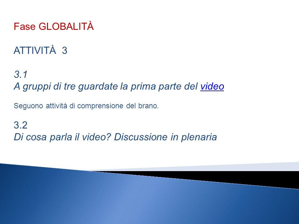 Fase GLOBALITÀ ATTIVITÀ 3 3.1 A gruppi di tre guardate la prima parte del videovideo Seguono attività di comprensione del brano.