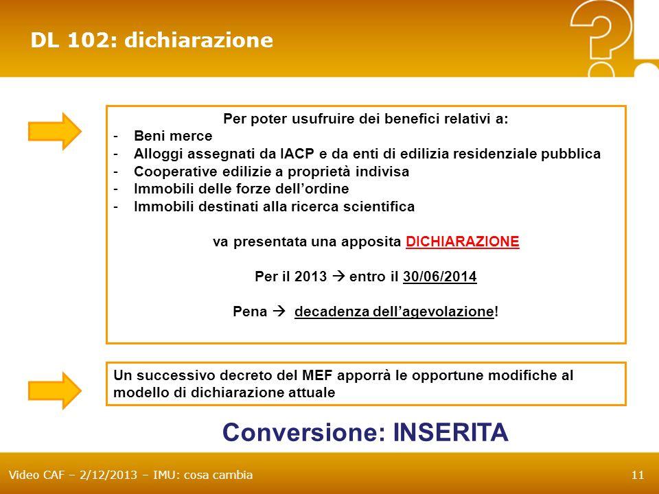 Video CAF – 2/12/2013 – IMU: cosa cambia11 DL 102: dichiarazione Per poter usufruire dei benefici relativi a: -Beni merce -Alloggi assegnati da IACP e