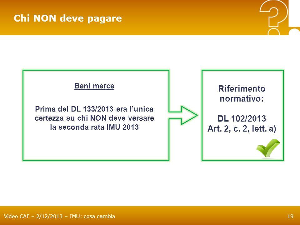 Video CAF – 2/12/2013 – IMU: cosa cambia19 Chi NON deve pagare Beni merce Prima del DL 133/2013 era lunica certezza su chi NON deve versare la seconda