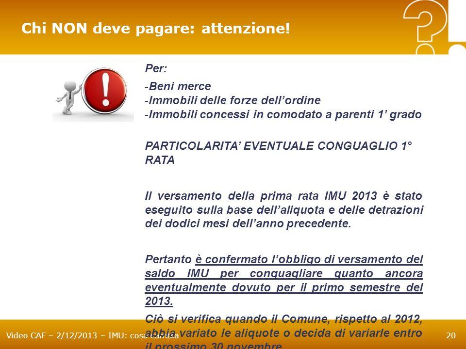 Video CAF – 2/12/2013 – IMU: cosa cambia20 Per: -Beni merce -Immobili delle forze dellordine -Immobili concessi in comodato a parenti 1 grado PARTICOL