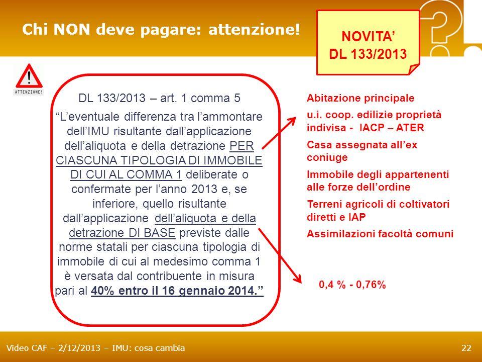 Video CAF – 2/12/2013 – IMU: cosa cambia22 Chi NON deve pagare: attenzione! DL 133/2013 – art. 1 comma 5 Leventuale differenza tra lammontare dellIMU