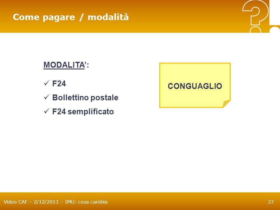 Video CAF – 2/12/2013 – IMU: cosa cambia27 Come pagare / modalità MODALITA: F24 Bollettino postale F24 semplificato CONGUAGLIO