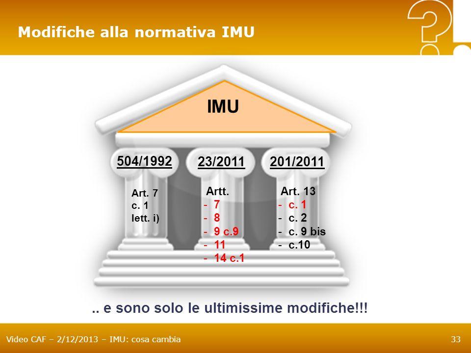 Video CAF – 2/12/2013 – IMU: cosa cambia33 Modifiche alla normativa IMU IMU 504/1992 23/2011201/2011 Art. 7 c. 1 lett. i) Artt. -7 -8 -9 c.9 -11 -14 c