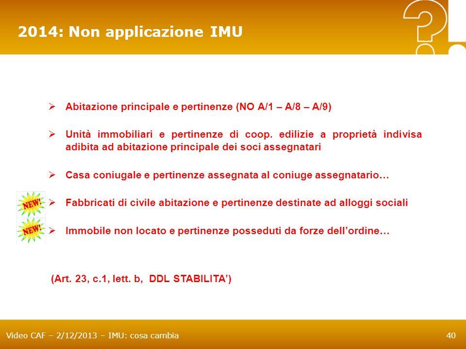 Video CAF – 2/12/2013 – IMU: cosa cambia40 2014: Non applicazione IMU Abitazione principale e pertinenze (NO A/1 – A/8 – A/9) Unità immobiliari e pert