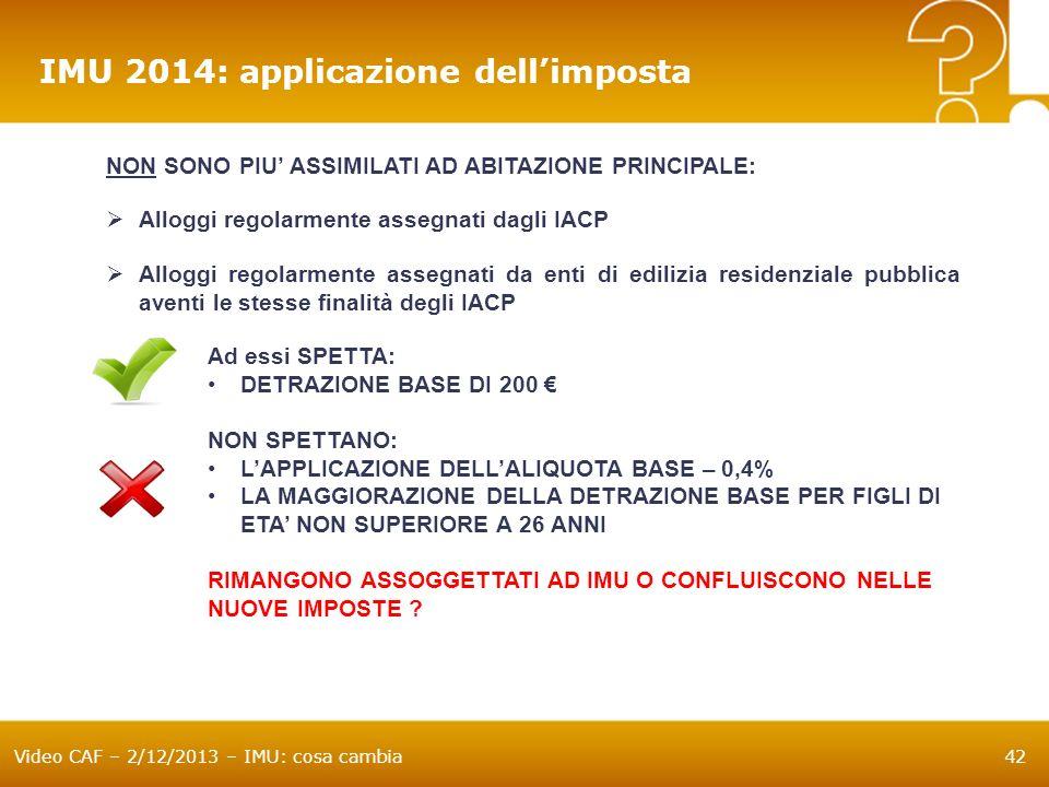 Video CAF – 2/12/2013 – IMU: cosa cambia42 IMU 2014: applicazione dellimposta NON SONO PIU ASSIMILATI AD ABITAZIONE PRINCIPALE: Alloggi regolarmente a