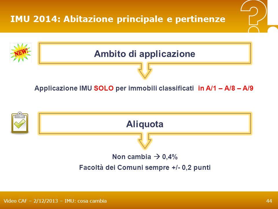 Video CAF – 2/12/2013 – IMU: cosa cambia44 IMU 2014: Abitazione principale e pertinenze Ambito di applicazione Applicazione IMU SOLO per immobili clas