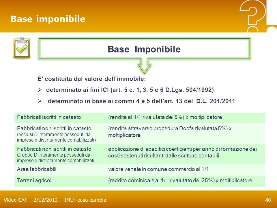 Video CAF – 2/12/2013 – IMU: cosa cambia48 Base imponibile E costituita dal valore dellimmobile: determinato ai fini ICI (art. 5 c. 1, 3, 5 e 6 D.Lgs.
