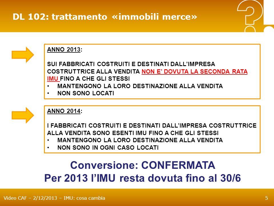 Video CAF – 2/12/2013 – IMU: cosa cambia6 DL 102: trattamento «immobili IACP» GLI ALLOGGI REGOLARMENTE ASSEGNATI: DAGLI IACP DAGLI ENTI DI EDILIZIA RESIDENZIALE PUBBLICA (DPR 616/1977) NON SONO ASSIMILATI ALLE ABITAZIONI PRINCIPALI AGLI STESSI: SPETTA LA DETRAZIONE BASE DI 200 LABROGAZIONE DELLA PRIMA RATA IN QUANTO ESPRESSAMENTE PREVISTA NON SPETTANO: LAPPLICAZIONE DELLALIQUOTA BASE – 0,4% LA MAGGIORAZIONE DELLA DETRAZIONE BASE PER FIGLI DI ETA NON SUPERIORE A 26 ANNI Conversione: CONFERMATA