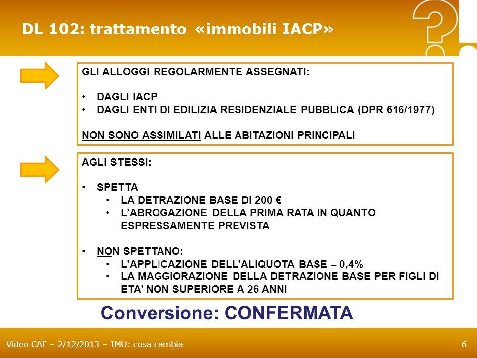 Video CAF – 2/12/2013 – IMU: cosa cambia7 DL 102: trattamento «immobili cooperative edilizie a proprietà indivisa» GLI ALLOGGI DELLE COOPERATIVE EDILIZIE A PROPRIETA INDIVISA ADIBITI AD ABITAZIONE PRINCIPALE DEI SOCI ASSEGNATARI E LE RELATIVE PERTINENZE SONO ASSIMILATI ALLE ABITAZIONI PRINCIPALI AGLI STESSI SPETTA: LA DETRAZIONE BASE DI 200 LAPPLICAZIONE DELLALIQUOTA BASE – 0,4% LA MAGGIORAZIONE DELLA DETRAZIONE BASE PER FIGLI DI ETA NON SUPERIORE A 26 ANNI LABROGAZIONE DELLA PRIMA RATA IN QUANTO ASSIMILATI ALLABITAZIONE PRINCIPALE DAL 1/1/2014 LA STESSA ASSIMILAZIONE OPERA ANCHE PER I FABBRICATI DI CIVILE ABITAZIONE DESTINATI AD ALLOGGI SOCIALI (DM 22/4/2008) Conversione: CONFERMATA Per 2013 la disposizione si applica dal 1 luglio