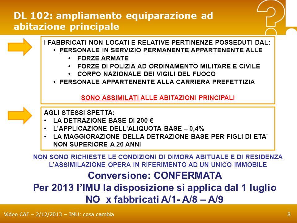 Video CAF – 2/12/2013 – IMU: cosa cambia9 DL 102: ampliamento equiparazione ad abitazione principale UNITÀ IMMOBILIARI E RELATIVE PERTINENZE: CONCESSE IN COMODATO A PARENTI IN LINEA RETTA ENTRO IL PRIMO GRADO E UTILILIZZATE DAGLI STESSI COME ABITAZIONE PRINCIPALE FACOLTÀ DEI COMUNI: ASSIMILAZIONE ALLE ABITAZIONI PRINCIPALI N.B.: IN CASO DI PIÙ UNITÀ IMMOBILIARI CONCESSE IN COMODATO LAGEVOLAZIONE PUÒ ESSERE APPLICATA AD UNA SOLA UNITÀ IMMOBILIARE N.B.: I COMUNI POSSONO SUBORDINARE LAGEVOLAZIONE AD UN LIMITE ISEE Conversione: INSERITA Opera solo x 2013 e limitatamente alla seconda rata NO x fabbricati A/1- A/8 – A/9