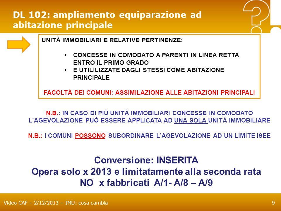 Video CAF – 2/12/2013 – IMU: cosa cambia10 DL 102: ampliamento esenzioni SONO ESENTI IMU GLI IMMOBILI DEGLI ENTI NON COMMERCIALI DESTINATI ALLO SVOLGIMENTO CON MODALITA NON COMMERCIALEDI ATTIVITA DI RICERCA SCIENTIFICA Per fruire dellesenzione gli immobili devono essere posseduti e utilizzati dallente commerciale (Deroga per comodato ad altro ente non commerciale) In caso di utilizzazione «mista» (istituzionale e commerciale) lesenzione si applica solo in riferimento alla parte degli immobili riferibili alla allattività non commerciale DECORRENZA: DAL PERIODO DIMPOSTA 2014 Conversione: CONFERMATA