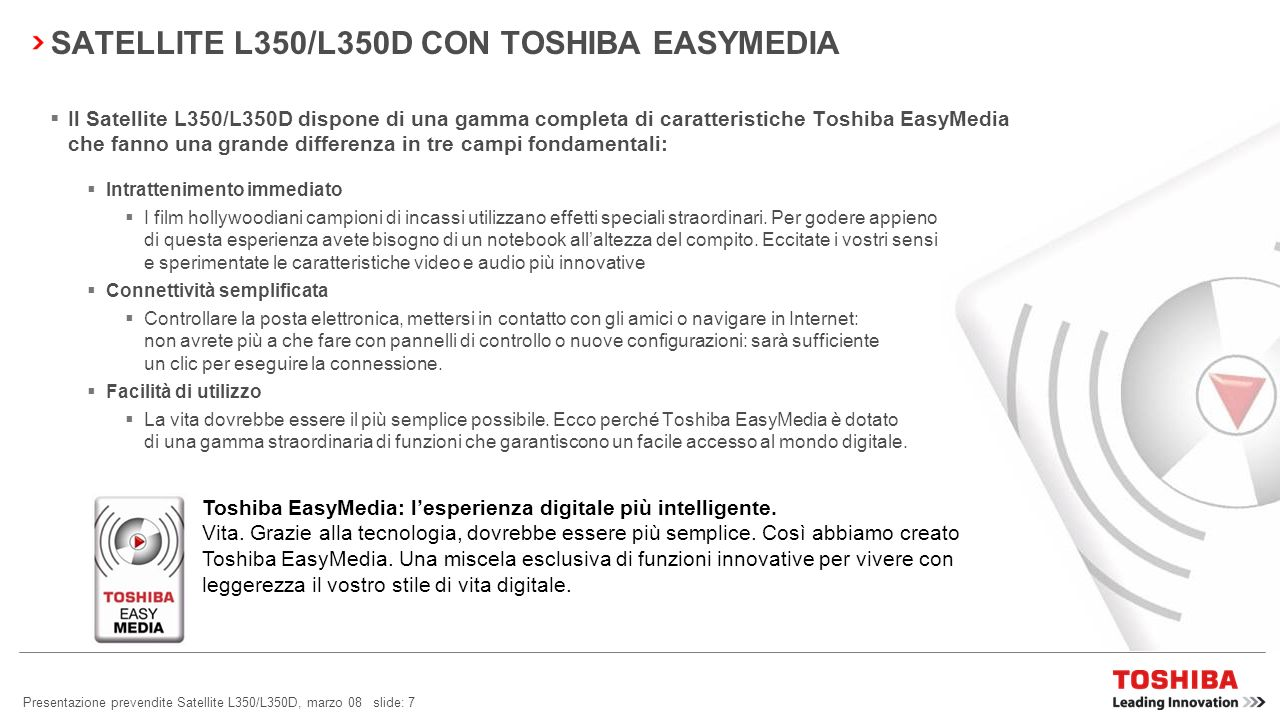 Presentazione prevendite Satellite L350/L350D, marzo 08 slide: 7 Il Satellite L350/L350D dispone di una gamma completa di caratteristiche Toshiba EasyMedia che fanno una grande differenza in tre campi fondamentali: Intrattenimento immediato I film hollywoodiani campioni di incassi utilizzano effetti speciali straordinari.