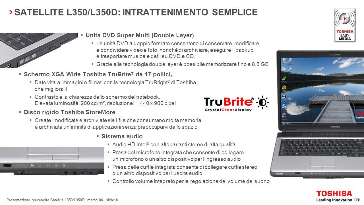 Presentazione prevendite Satellite L350/L350D, marzo 08 slide: 8 SATELLITE L350/L350D: INTRATTENIMENTO SEMPLICE Schermo XGA Wide Toshiba TruBrite ® da 17 pollici, Date vita a immagini e filmati con la tecnologia TruBright ® di Toshiba, che migliora il Contrasto e la chiarezza dello schermo del notebook.