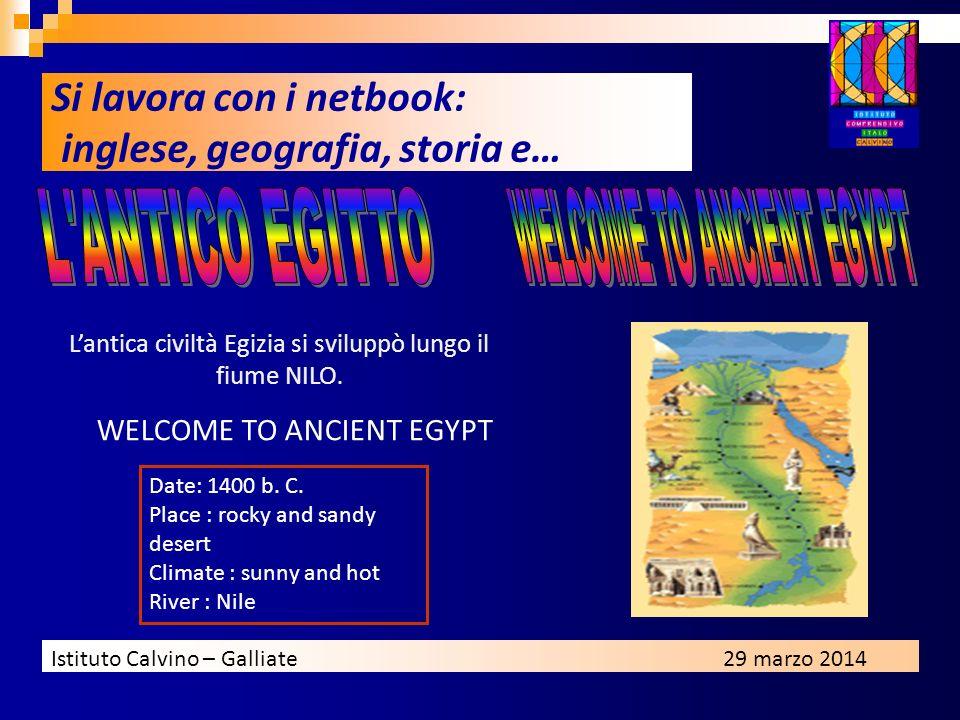 Istituto Calvino – Galliate29 marzo 2014 Lantica civiltà Egizia si sviluppò lungo il fiume NILO. WELCOME TO ANCIENT EGYPT Date: 1400 b. C. Place : roc