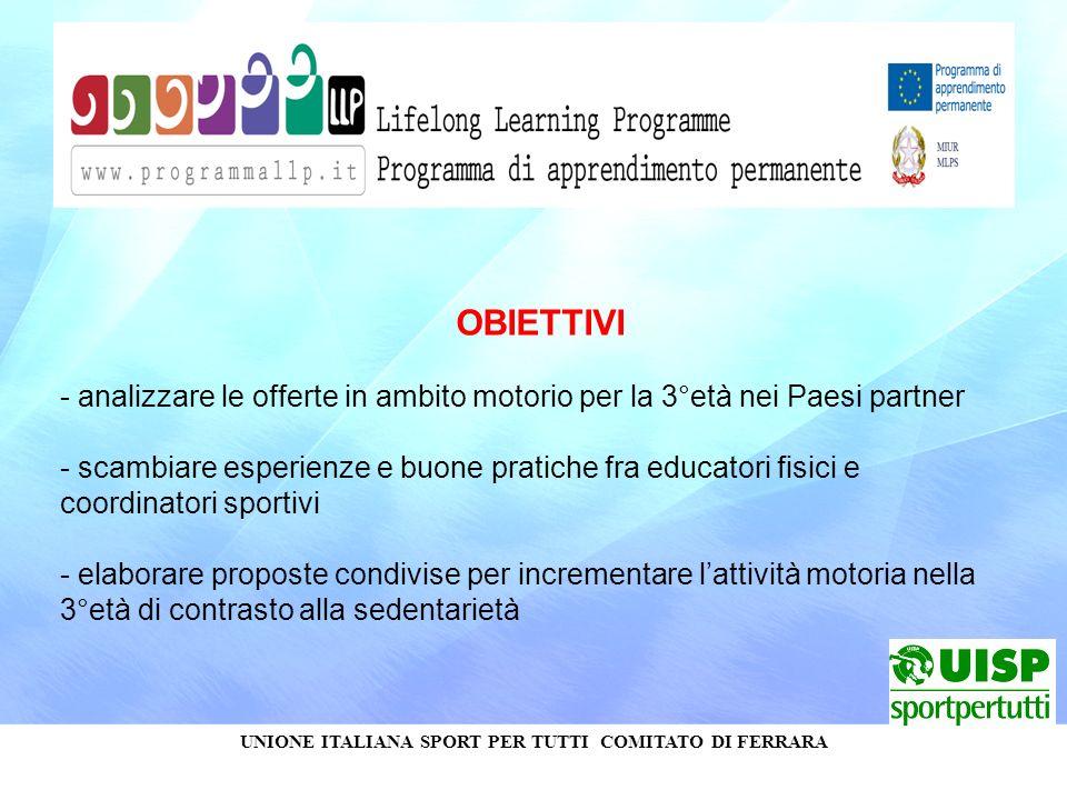 UNIONE ITALIANA SPORT PER TUTTI COMITATO DI FERRARA OBIETTIVI - analizzare le offerte in ambito motorio per la 3°età nei Paesi partner - scambiare esp