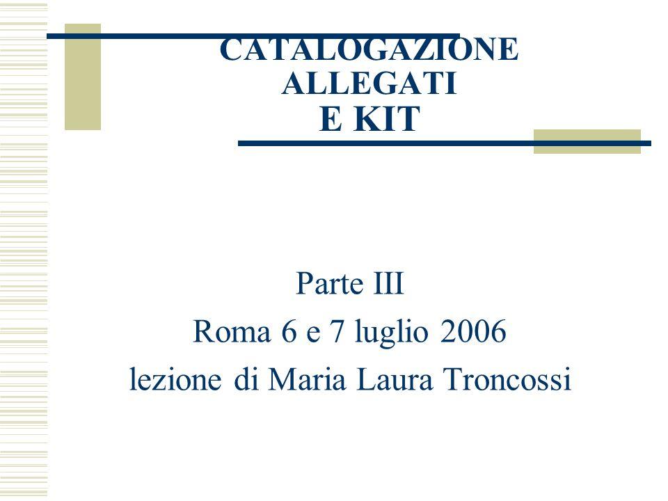 CATALOGAZIONE ALLEGATI E KIT Parte III Roma 6 e 7 luglio 2006 lezione di Maria Laura Troncossi