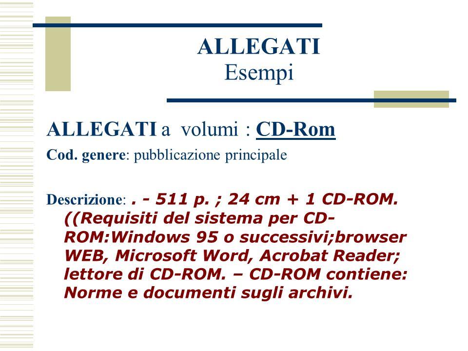 ALLEGATI Esempi ALLEGATI a volumi : CD-Rom Cod. genere: pubblicazione principale Descrizione:.